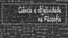 Dúvidas ou certezas? Ciência e objetividade na Filosofia.